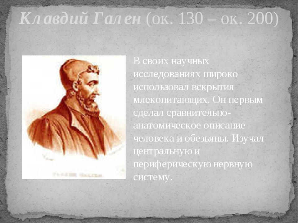 Клавдий Гален (ок. 130 – ок. 200) В своих научных исследованиях широко исполь...