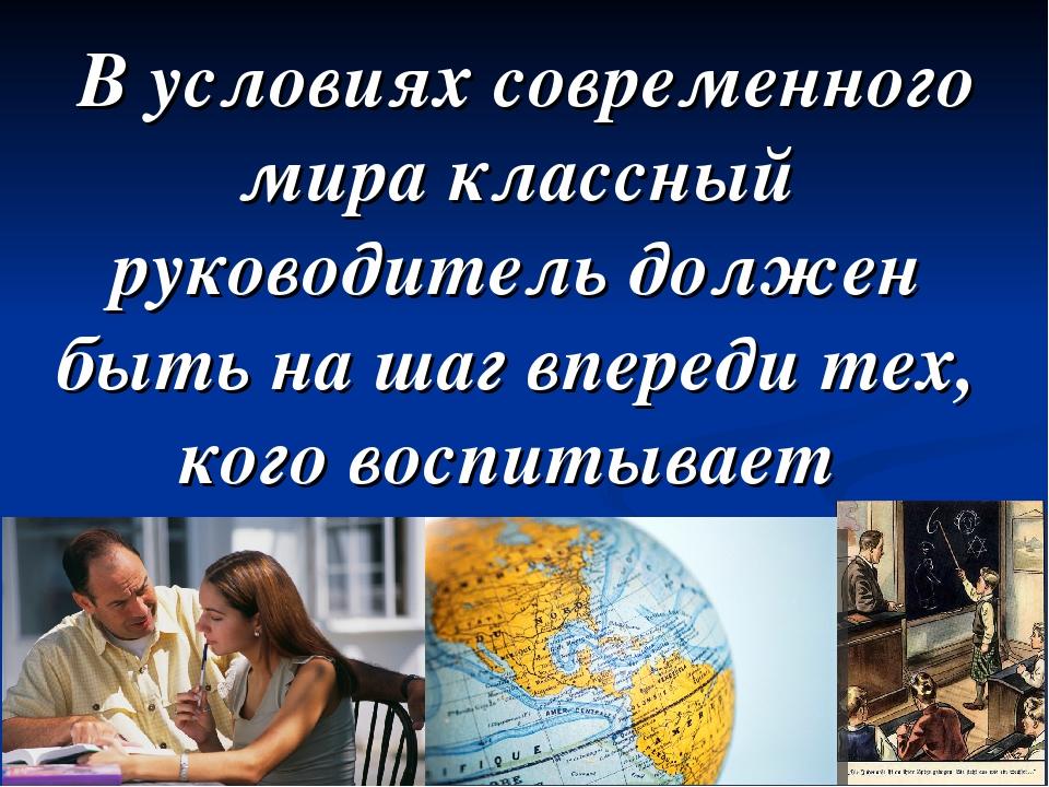 В условиях современного мира классный руководитель должен быть на шаг вперед...