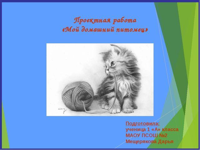 Проектная работа «Мой домашний питомец» Подготовила: ученица 1 «А» класса МАО...