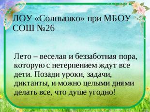ЛОУ «Солнышко» при МБОУ СОШ №26 Лето – веселая и беззаботная пора, которую с