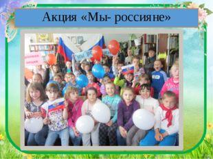 Акция «Мы- россияне»
