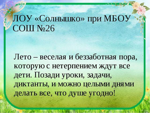 ЛОУ «Солнышко» при МБОУ СОШ №26 Лето – веселая и беззаботная пора, которую с...