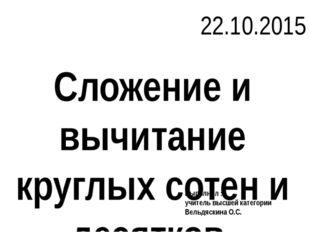 Сложение и вычитание круглых сотен и десятков 22.10.2015 Выполнил : учитель в