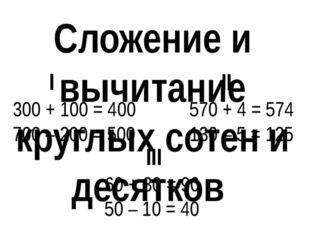 Сложение и вычитание круглых сотен и десятков I 300 + 100 = 400 700 – 200 = 5