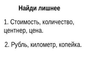 Найди лишнее 1. Стоимость, количество, центнер, цена. 2. Рубль, километр, коп