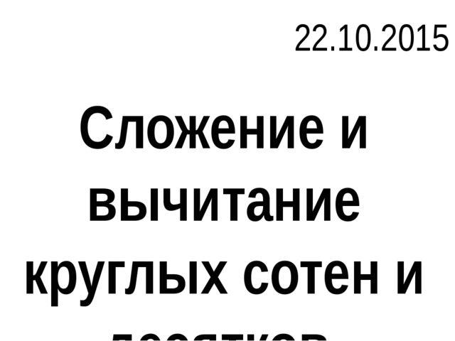 Сложение и вычитание круглых сотен и десятков 22.10.2015