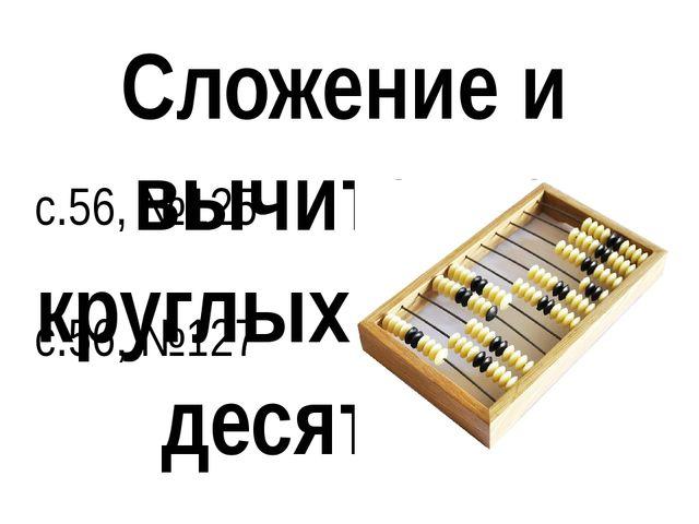 с.56, №125 с.56, №127 Сложение и вычитание круглых сотен и десятков