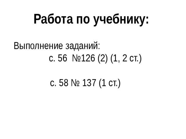 Работа по учебнику: Выполнение заданий: с. 56 №126 (2) (1, 2 ст.) с. 58 № 137...