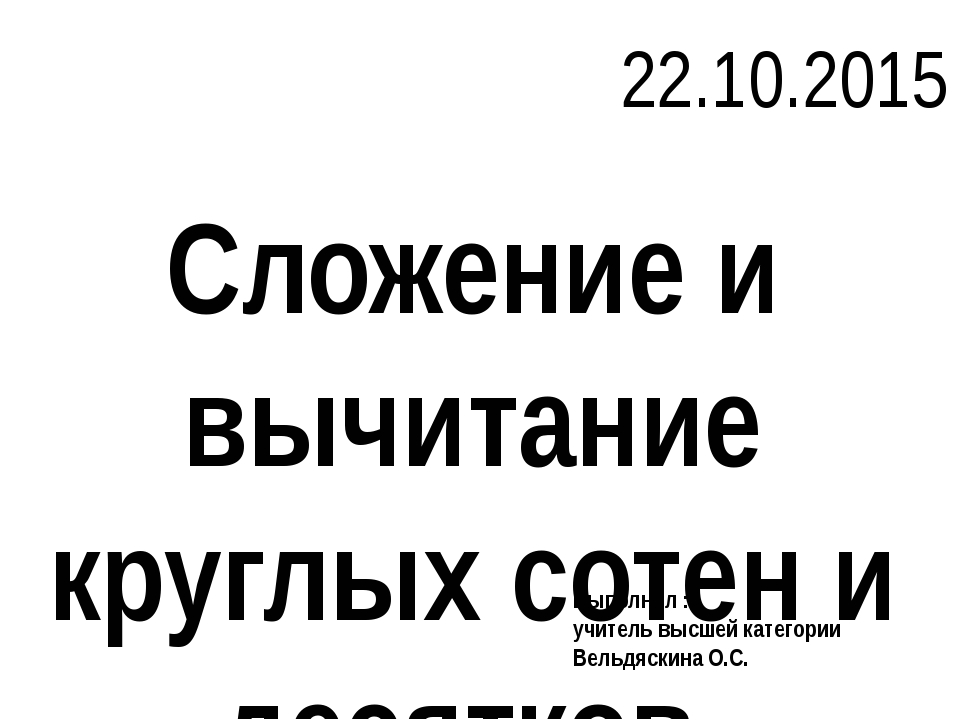 Сложение и вычитание круглых сотен и десятков 22.10.2015 Выполнил : учитель в...