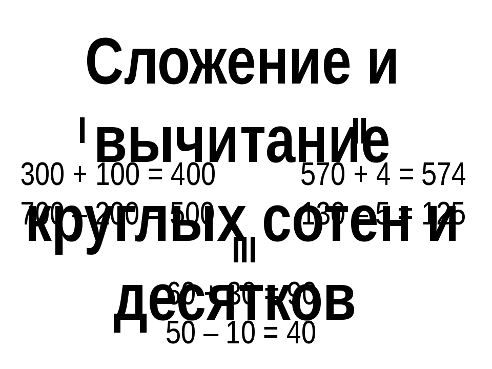 Сложение и вычитание круглых сотен и десятков I 300 + 100 = 400 700 – 200 = 5...