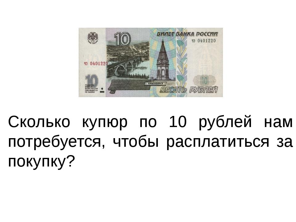 Сколько купюр по 10 рублей нам потребуется, чтобы расплатиться за покупку?