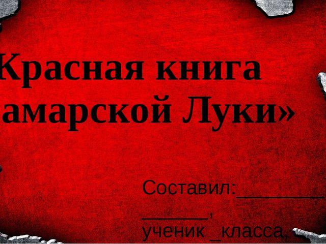 «Красная книга Самарской Луки» Составил:______________, ученик _класса, ГБОУ...