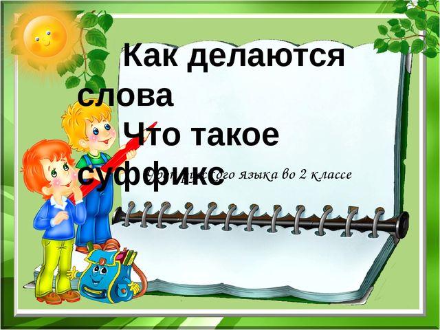 Урок русского языка во 2 классе Как делаются слова Что такое суффикс