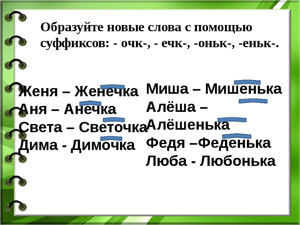 Образуйте новые слова с помощью суффиксов: - очк-, - ечк-, -оньк-, -еньк-. Же...