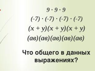 Что общего в данных выражениях? 9 ∙ 9 ∙ 9 (-7) ∙ (-7) ∙ (-7) ∙ (-7) (х + у)(х