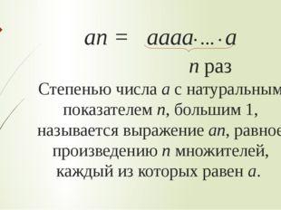 ап = аааа∙ … ∙ а п раз Степенью числа а с натуральным показателем п, большим