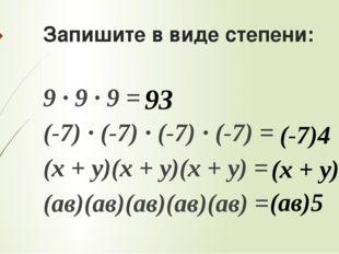 Запишите в виде степени: 9 ∙ 9 ∙ 9 = (-7) ∙ (-7) ∙ (-7) ∙ (-7) = (х + у)(х +