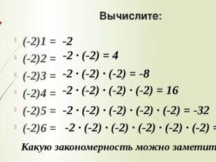 Вычислите: (-2)1 = (-2)2 = (-2)3 = (-2)4 = (-2)5 = (-2)6 = Какую закономернос