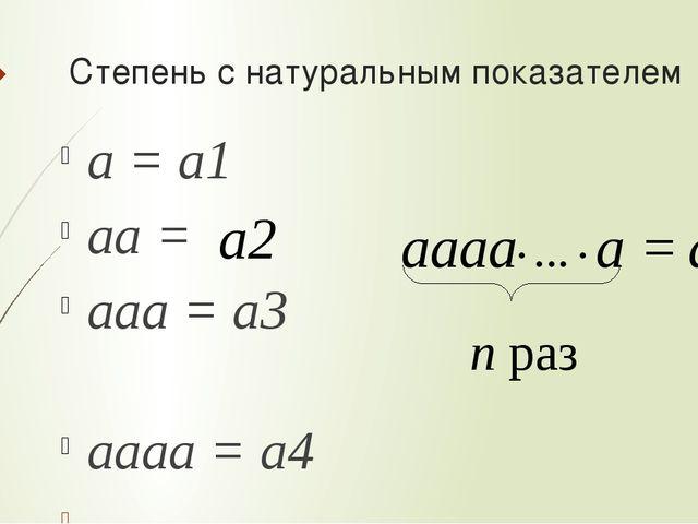Степень с натуральным показателем а = а1 аа = ааа = а3 аааа = а4 … аааа∙ … ∙...
