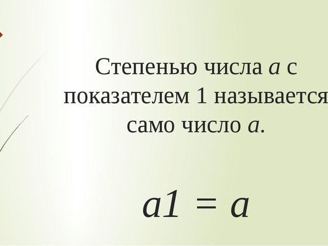Степенью числа а с показателем 1 называется само число а. а1 = а