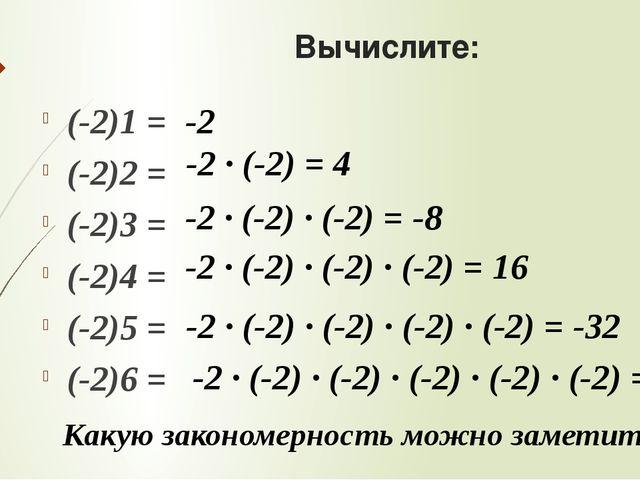 Вычислите: (-2)1 = (-2)2 = (-2)3 = (-2)4 = (-2)5 = (-2)6 = Какую закономернос...