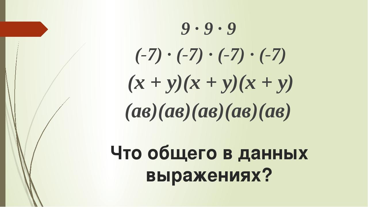 Что общего в данных выражениях? 9 ∙ 9 ∙ 9 (-7) ∙ (-7) ∙ (-7) ∙ (-7) (х + у)(х...
