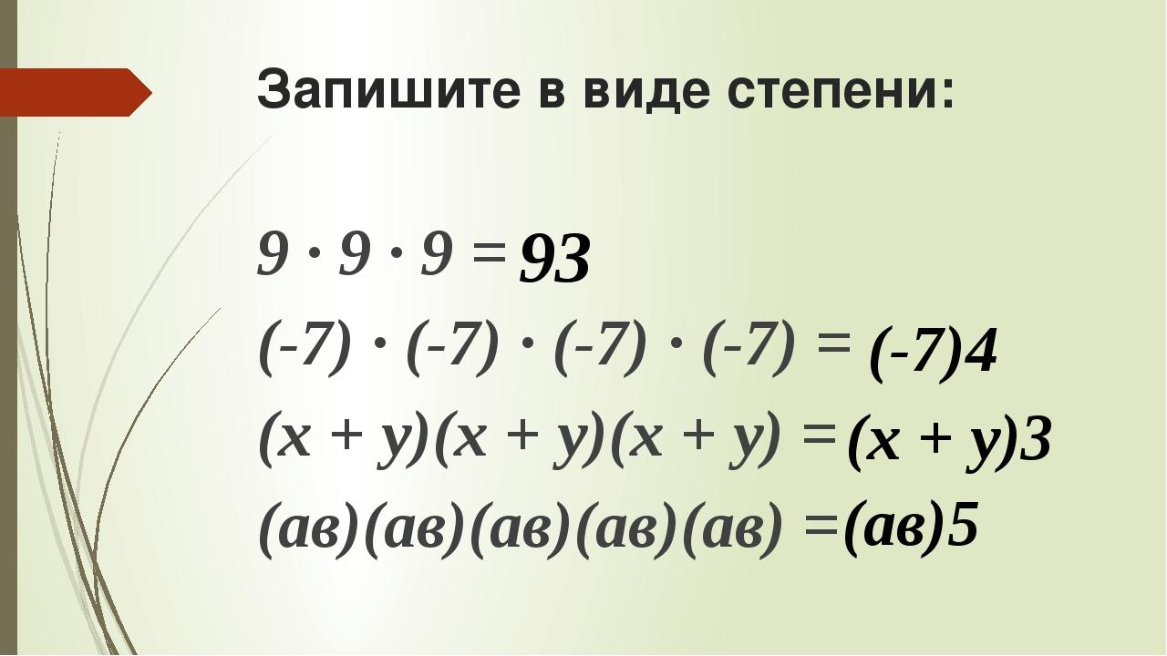 Запишите в виде степени: 9 ∙ 9 ∙ 9 = (-7) ∙ (-7) ∙ (-7) ∙ (-7) = (х + у)(х +...
