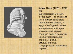 Адам Смит (1723 – 1790 гг) Шотландский учёный. Утверждал, что главным источни