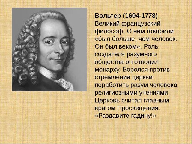 Вольтер (1694-1778) Великий французский философ. О нём говорили «был больше,...
