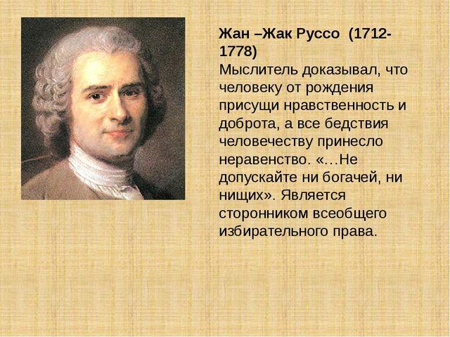 Жан –Жак Руссо (1712-1778) Мыслитель доказывал, что человеку от рождения прис...