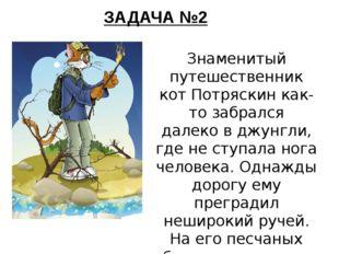 ЗАДАЧА №2 Знаменитый путешественник кот Потряскин как-то забрался далеко в дж