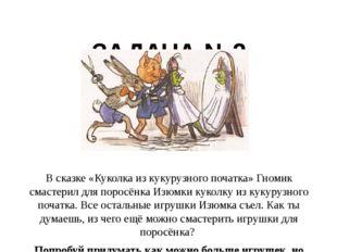 ЗАДАЧА №2 В сказке «Куколка из кукурузного початка» Гномик смастерил для пор