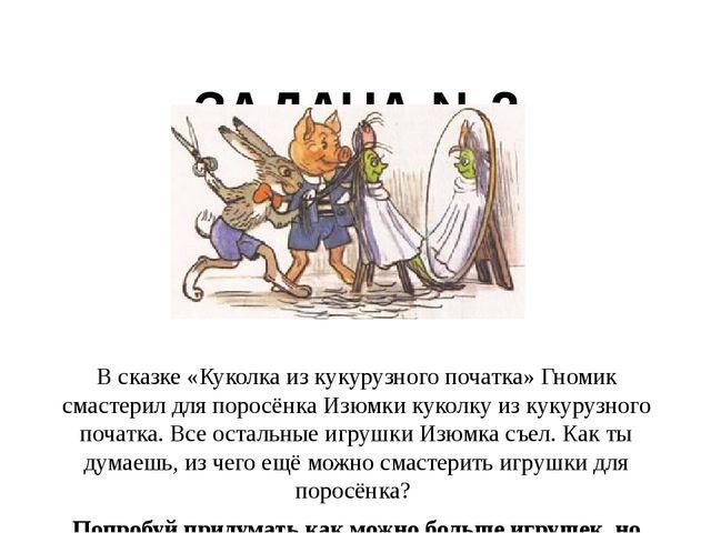 ЗАДАЧА №2 В сказке «Куколка из кукурузного початка» Гномик смастерил для пор...