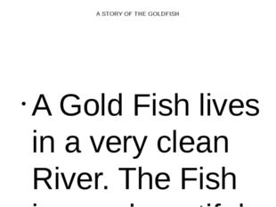 A STORY OF THE GOLDFISH A Gold Fish lives in a very clean River. The Fish is