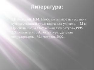 Литература: 1.Неменский Б.М. Изобразительное искусство и художественный труд: