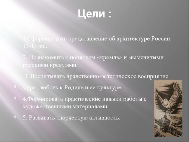 Цели : 1.Сформировать представление об архитектуре России 13-17 вв.. 2. Позна...