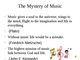 The Mystery of Music Music gives a soul to the universe, wings to the mind, f