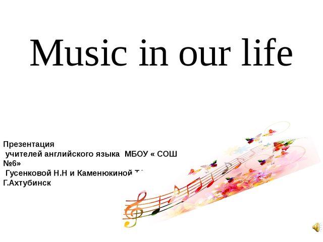Music in our life Презентация учителей английского языка МБОУ « СОШ №6» Гусен...