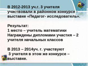 В 2012-2013 уч.г. 3 учителя участвовали в районном конкурсе - выставке «Педаг