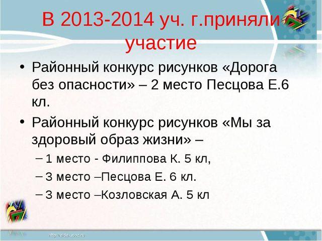 В 2013-2014 уч. г.приняли участие Районный конкурс рисунков «Дорога без опасн...