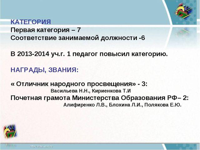 КАТЕГОРИЯ Первая категория – 7 Соответствие занимаемой должности -6 В 2013-2...