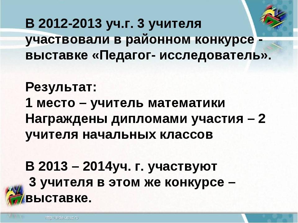 В 2012-2013 уч.г. 3 учителя участвовали в районном конкурсе - выставке «Педаг...