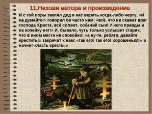 « 11.Назови автора и произведение И с той поры заклял дед и нас верить когда-
