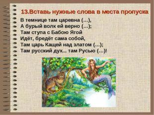 13.Вставь нужные слова в места пропуска В темнице там царевна (…), А бурый во