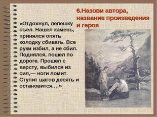 6.Назови автора, название произведения и героя «Отдохнул, лепешку съел. Нашел