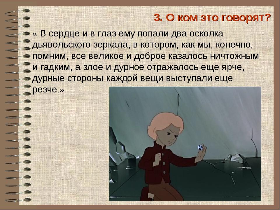 3. О ком это говорят? «В сердце и в глаз ему попали два осколка дьявольского...