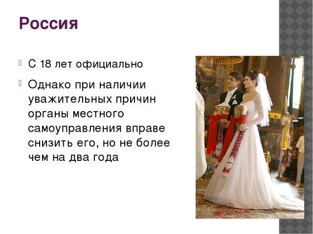 Россия С 18 лет официально Однако при наличии уважительных причин органы мест...