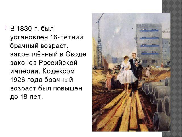 В 1830 г. был установлен 16-летний брачный возраст, закреплённый в Своде зако...