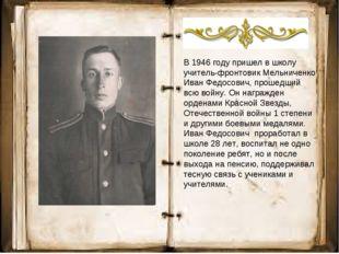 В 1946 году пришел в школу учитель-фронтовик Мельниченко Иван Федосович, про