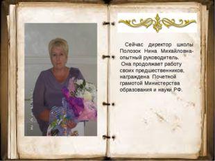 Сейчас директор школы Полозок Нина Михайловна- опытный руководитель. Она про